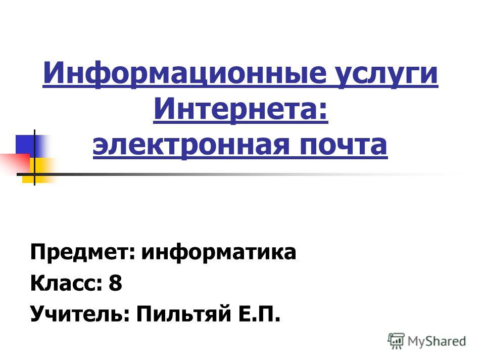 Информационные услуги Интернета: электронная почта Предмет: информатика Класс: 8 Учитель: Пильтяй Е.П.