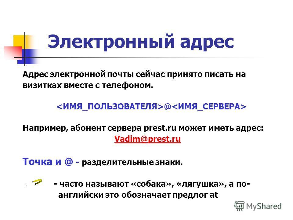Электронный адрес Адрес электронной почты сейчас принято писать на визитках вместе с телефоном. @ Например, абонент сервера prest.ru может иметь адрес: Vadim@prest.ru Точка и @ - разделительные знаки. - часто называют «собака», «лягушка», а по- англи