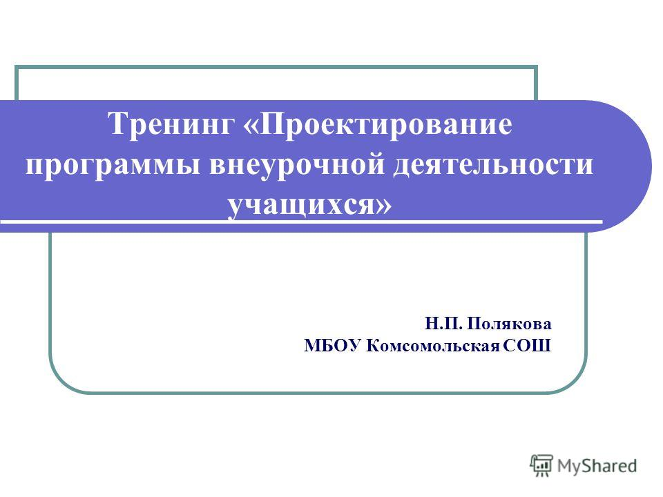 Тренинг «Проектирование программы внеурочной деятельности учащихся» Н.П. Полякова МБОУ Комсомольская СОШ