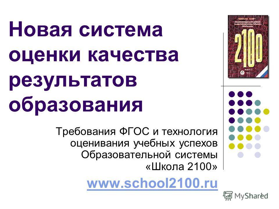 1 Новая система оценки качества результатов образования Требования ФГОС и технология оценивания учебных успехов Образовательной системы «Школа 2100» www.school2100.ru