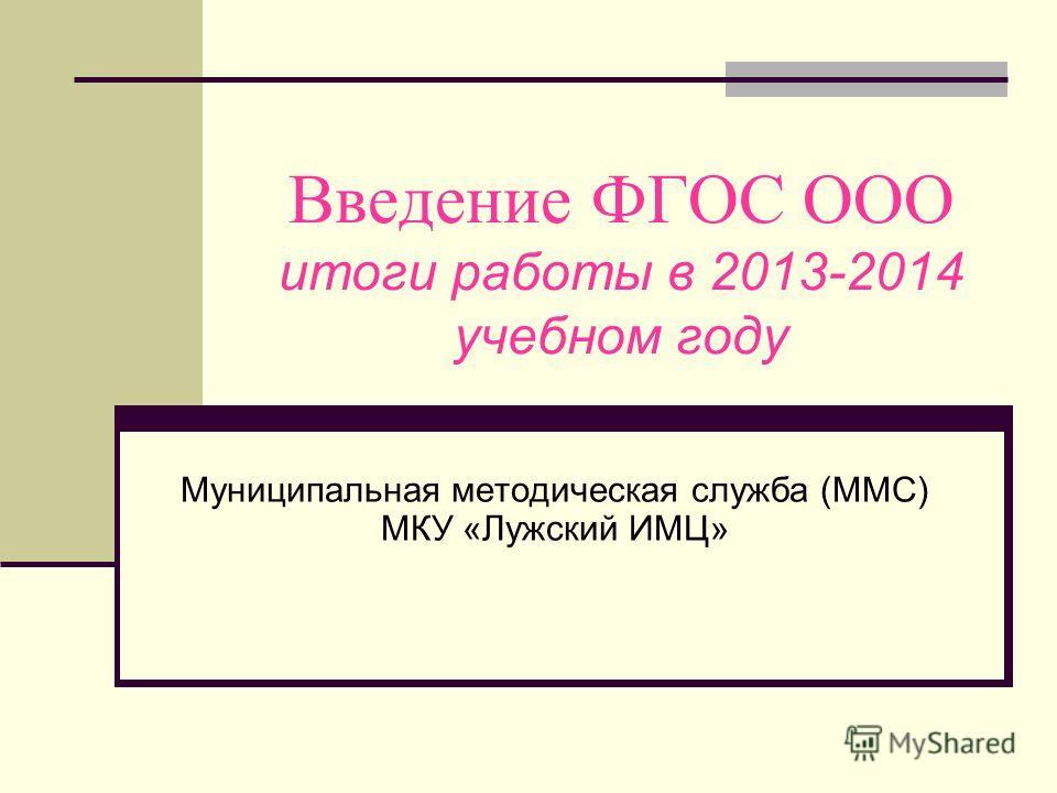 Введение ФГОС ООО итоги работы в 2013-2014 учебном году Муниципальная методическая служба (ММС) МКУ «Лужский ИМЦ»
