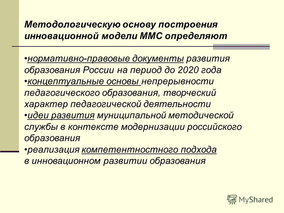 Методологическую основу построения инновационной модели ММС определяют нормативно-правовые документы развития образования России на период до 2020 года концептуальные основы непрерывности педагогического образования, творческий характер педагогическо