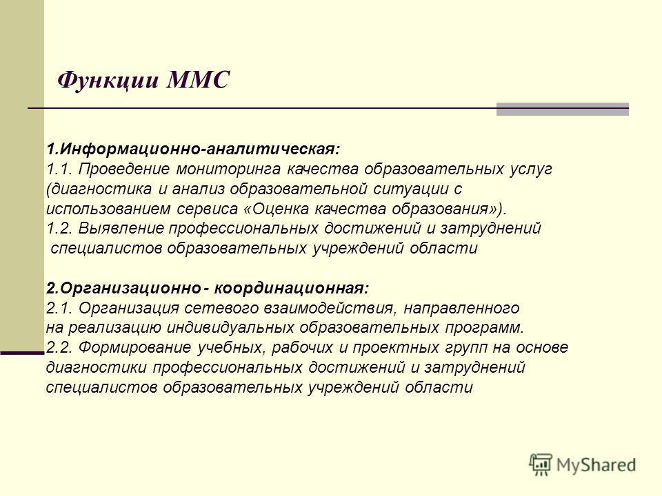 Функции ММС 1.Информационно-аналитическая: 1.1. Проведение мониторинга качества образовательных услуг (диагностика и анализ образовательной ситуации с использованием сервиса «Оценка качества образования»). 1.2. Выявление профессиональных достижений и