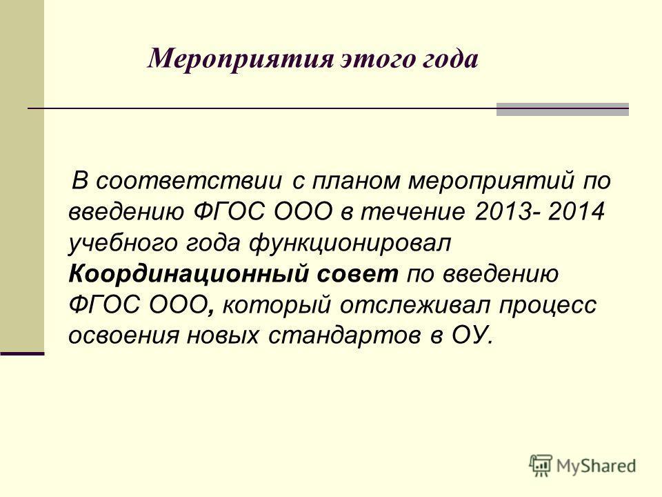 Мероприятия этого года В соответствии с планом мероприятий по введению ФГОС ООО в течение 2013- 2014 учебного года функционировал Координационный совет по введению ФГОС ООО, который отслеживал процесс освоения новых стандартов в ОУ.