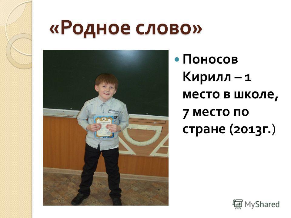 « Родное слово » Поносов Кирилл – 1 место в школе, 7 место по стране (2013 г.)