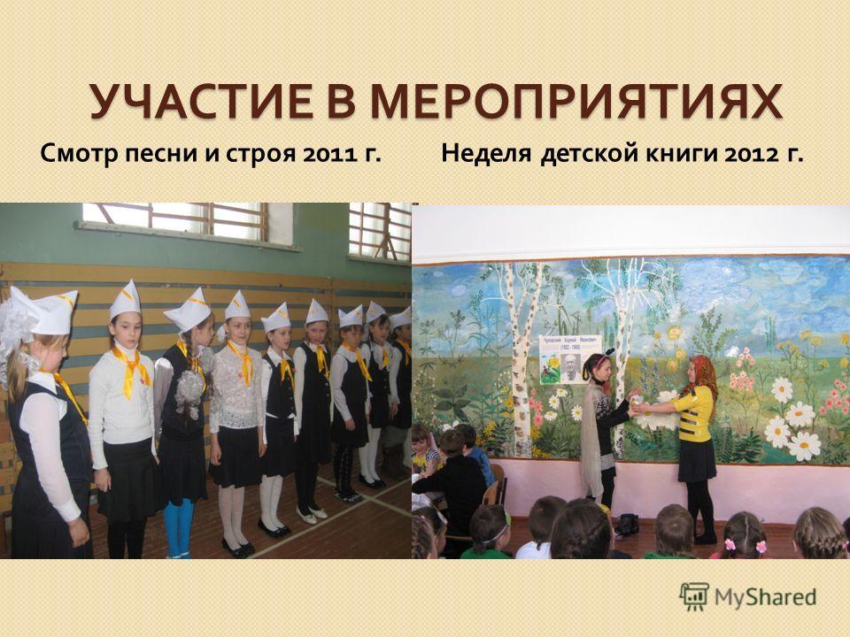 УЧАСТИЕ В МЕРОПРИЯТИЯХ Смотр песни и строя 2011 г. Неделя детской книги 2012 г.