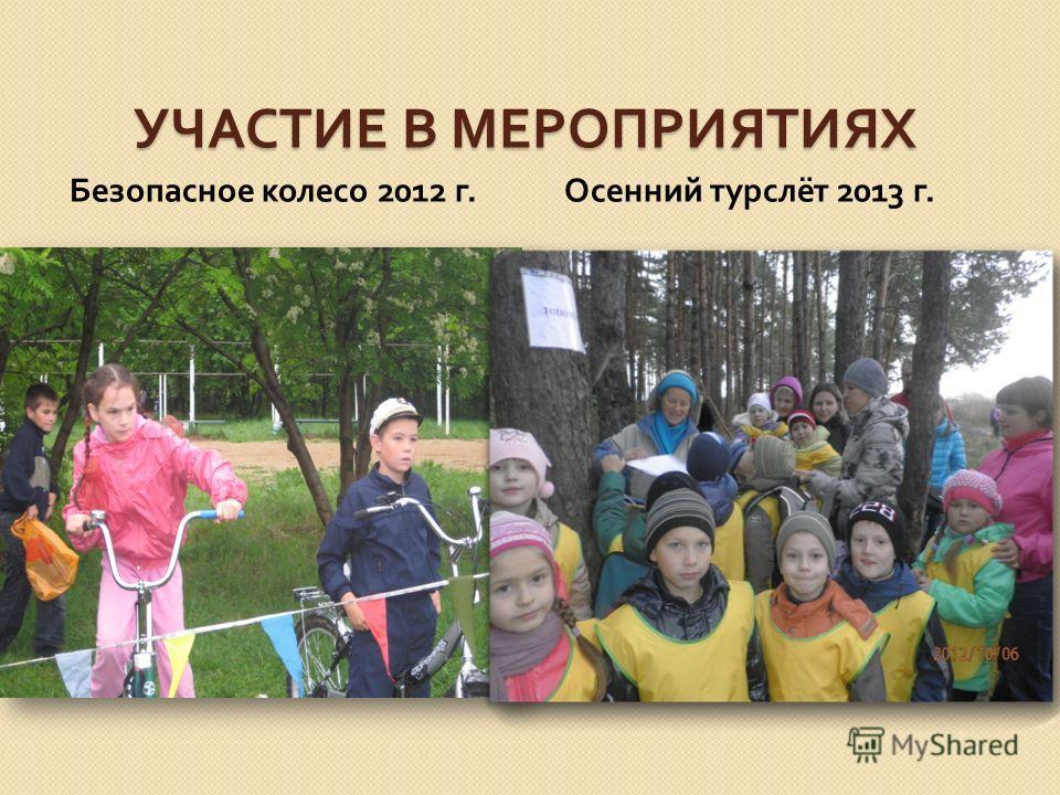 УЧАСТИЕ В МЕРОПРИЯТИЯХ Безопасное колесо 2012 г. Осенний турслёт 2013 г.