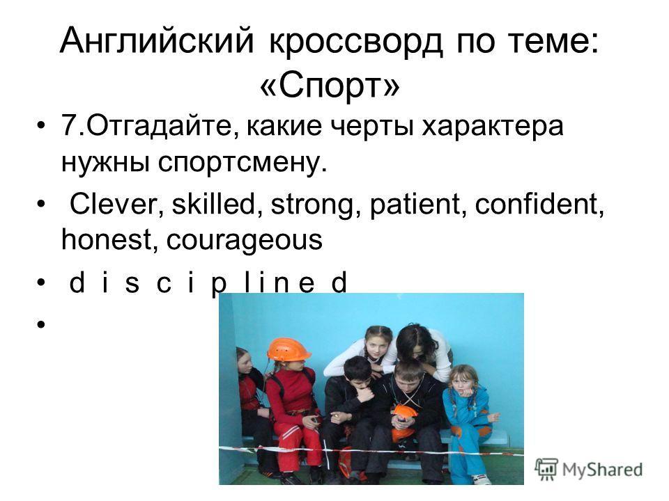 Английский кроссворд по теме: «Спорт» 7.Отгадайте, какие черты характера нужны спортсмену. Clever, skilled, strong, patient, confident, honest, courageous d i s c i p l i n e d