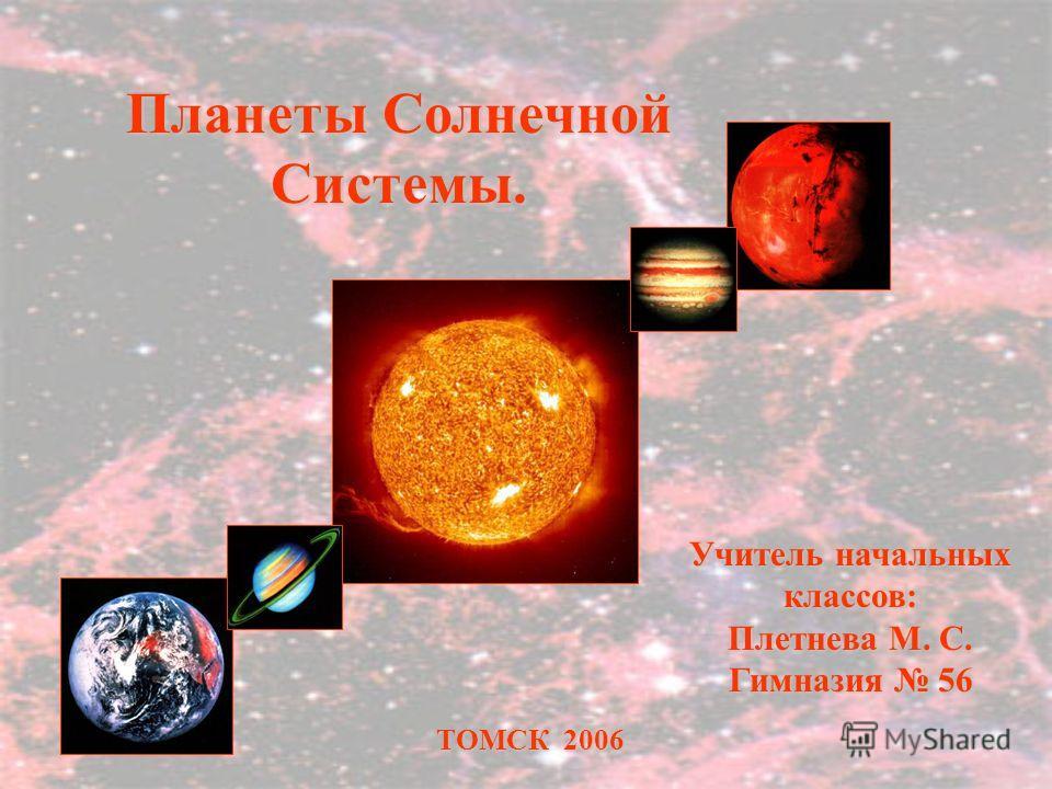 ТОМСК 2006 Учитель начальных классов: Плетнева М. С. Гимназия 56 Планеты Солнечной Системы.