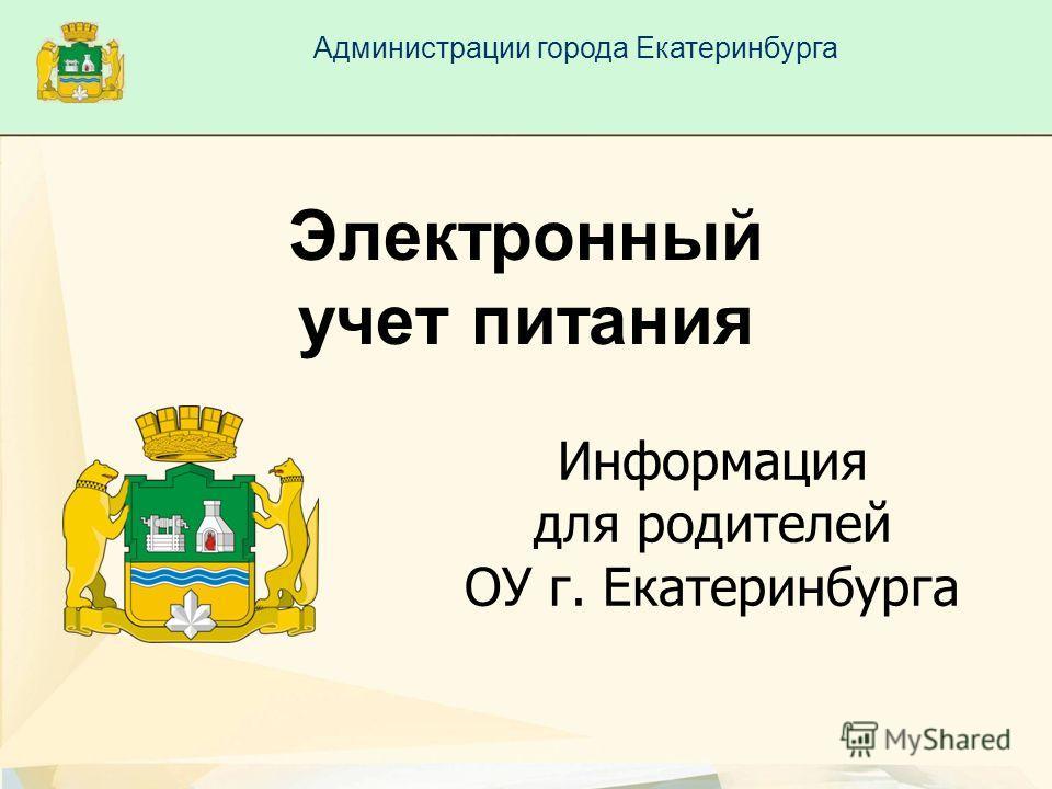 Информация для родителей ОУ г. Екатеринбурга Электронный учет питания Администрации города Екатеринбурга