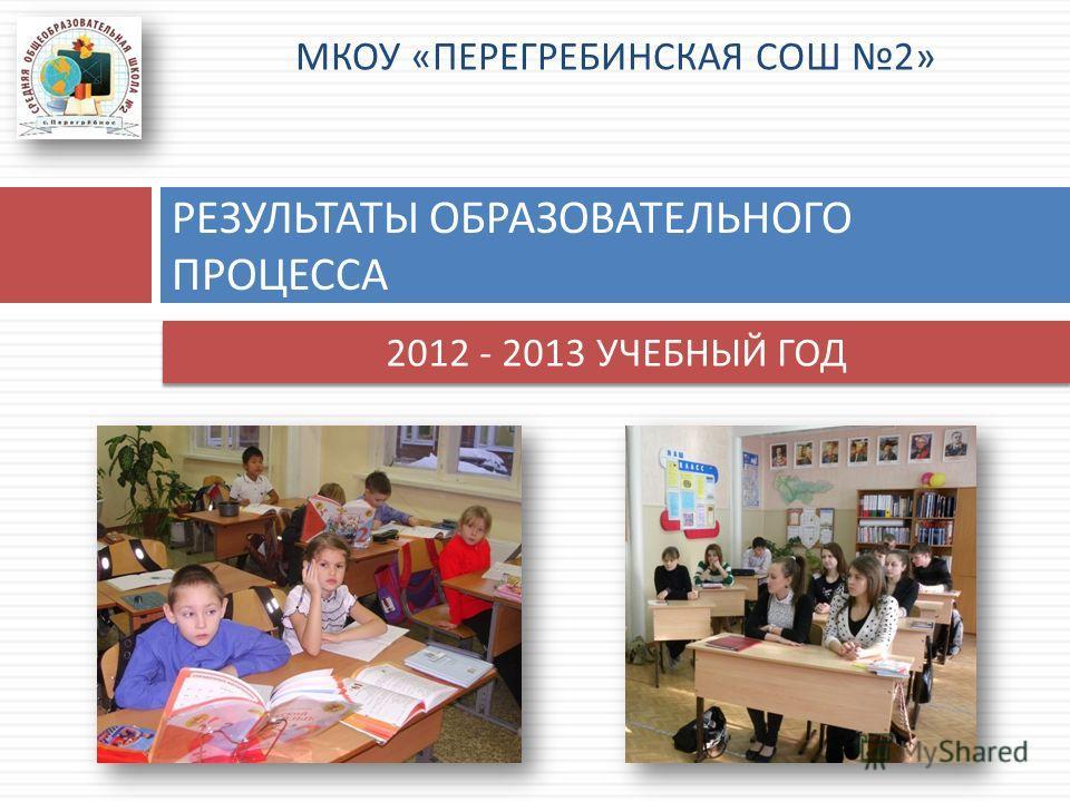 МКОУ « ПЕРЕГРЕБИНСКАЯ СОШ 2» РЕЗУЛЬТАТЫ ОБРАЗОВАТЕЛЬНОГО ПРОЦЕССА 2012 - 2013 УЧЕБНЫЙ ГОД