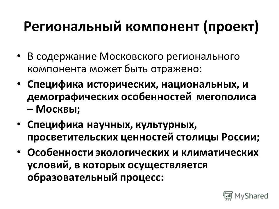 Региональный компонент (проект) В содержание Московского регионального компонента может быть отражено: Специфика исторических, национальных, и демографических особенностей мегополиса – Москвы; Специфика научных, культурных, просветительских ценностей