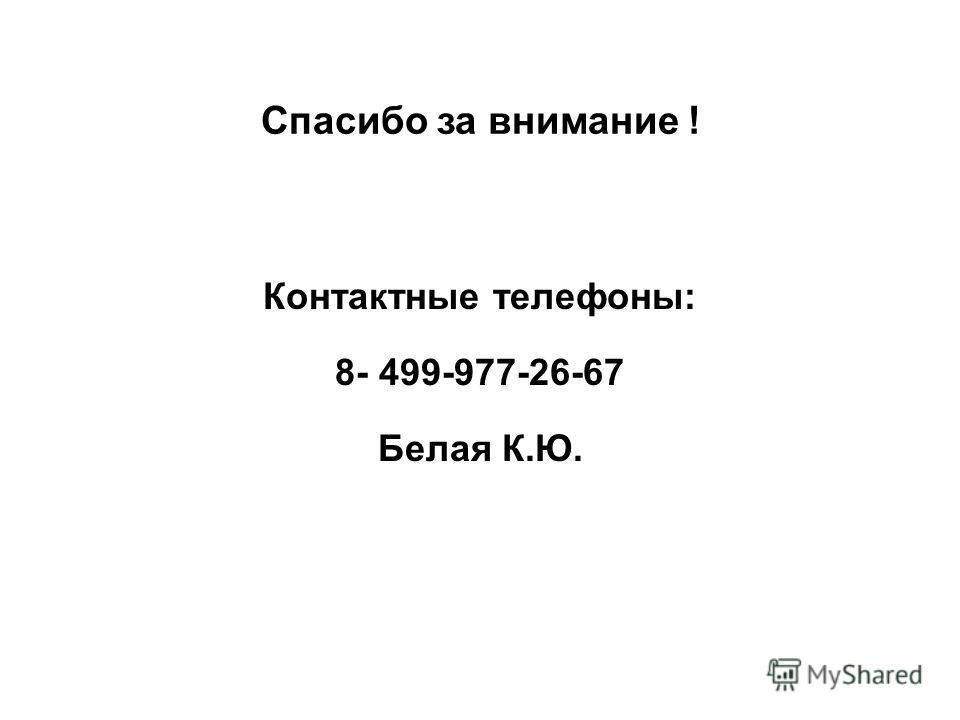 Спасибо за внимание ! Контактные телефоны: 8- 499-977-26-67 Белая К.Ю.