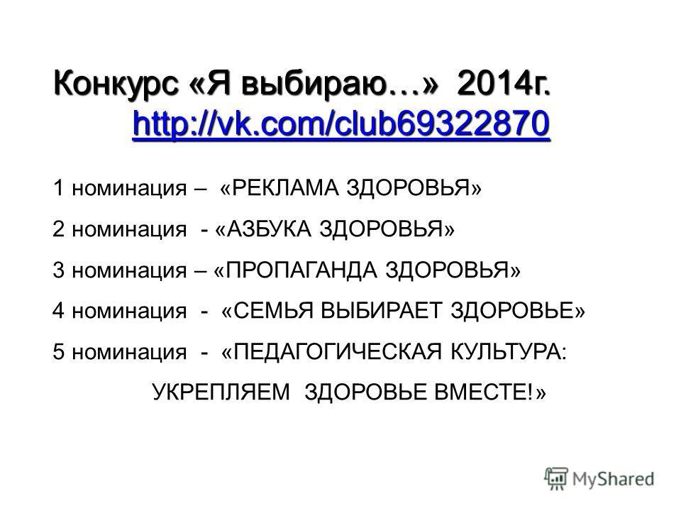 Конкурс «Я выбираю…» 2014 г. http://vk.com/club69322870 1 номинация – «РЕКЛАМА ЗДОРОВЬЯ» 2 номинация - «АЗБУКА ЗДОРОВЬЯ» 3 номинация – «ПРОПАГАНДА ЗДОРОВЬЯ» 4 номинация - «СЕМЬЯ ВЫБИРАЕТ ЗДОРОВЬЕ» 5 номинация - «ПЕДАГОГИЧЕСКАЯ КУЛЬТУРА: УКРЕПЛЯЕМ ЗДО