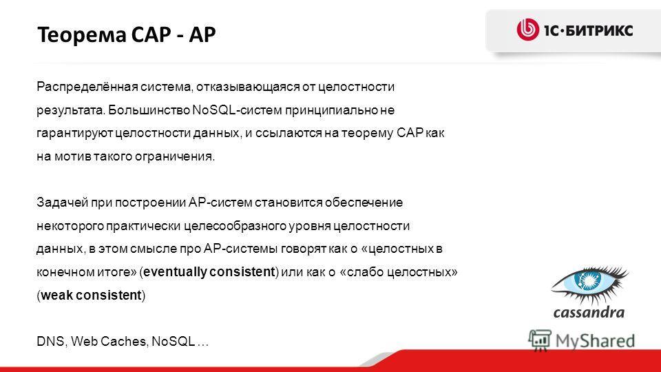 Теорема CAP - AP Распределённая система, отказывающаяся от целостности результата. Большинство NoSQL-систем принципиально не гарантируют целостности данных, и ссылаются на теорему CAP как на мотив такого ограничения. Задачей при построении AP-систем