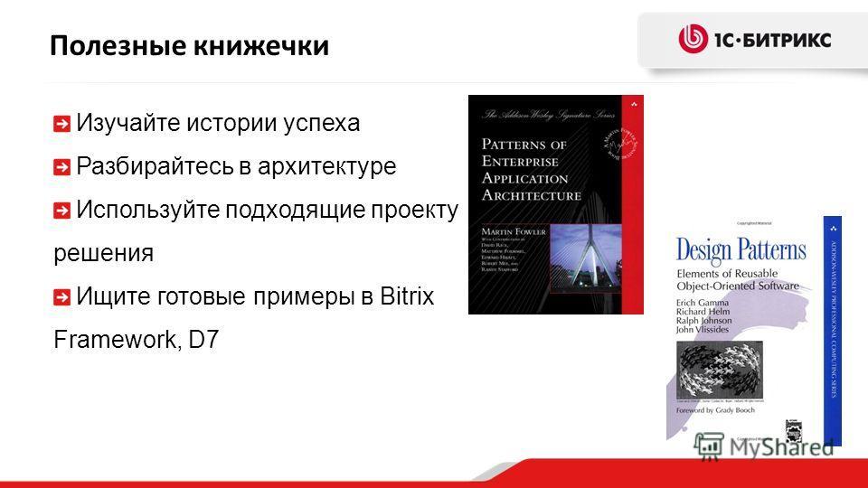 Полезные книжечки Изучайте истории успеха Разбирайтесь в архитектуре Используйте подходящие проекту решения Ищите готовые примеры в Bitrix Framework, D7