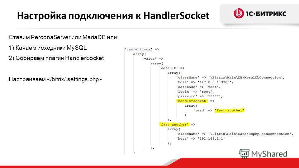 Настройка подключения к HandlerSocket Ставим PerconaServer или MariaDB или: 1) Качаем исходники MySQL 2) Собираем плагин HandlerSocket Настраиваем «/bitrix/.settings.php»
