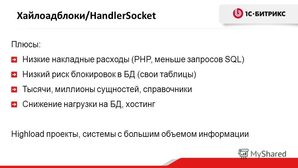 Хайлоадблоки/HandlerSocket Плюсы: Низкие накладные расходы (PHP, меньше запросов SQL) Низкий риск блокировок в БД (свои таблицы) Тысячи, миллионы сущностей, справочники Снижение нагрузки на БД, хостинг Highload проекты, системы с большим объемом инфо