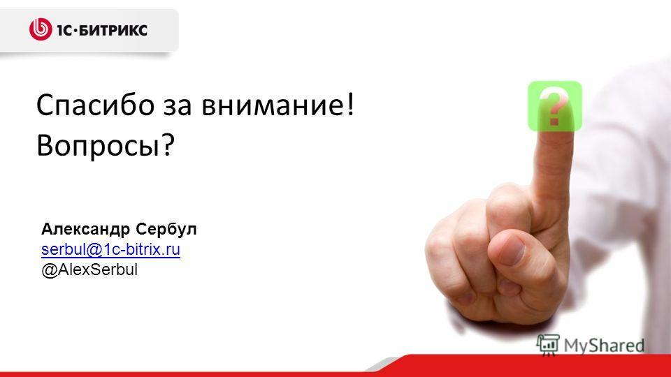 Спасибо за внимание! Вопросы? Александр Сербул serbul@1c-bitrix.ru @AlexSerbul serbul@1c-bitrix.ru