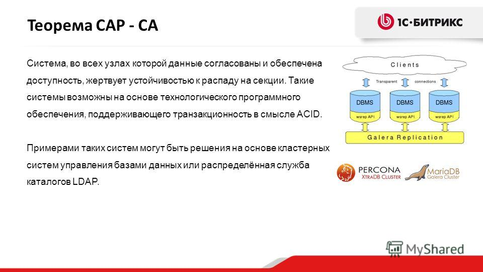 Теорема CAP - CA Система, во всех узлах которой данные согласованы и обеспечена доступность, жертвует устойчивостью к распаду на секции. Такие системы возможны на основе технологического программного обеспечения, поддерживающего транзакционность в см