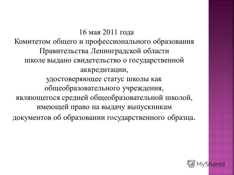 16 мая 2011 года Комитетом общего и профессионального образования Правительства Ленинградской области школе выдано свидетельство о государственной аккредитации, удостоверяющее статус школы как общеобразовательного учреждения, являющегося средней обще