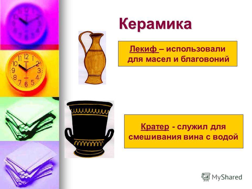 Керамика Лекиф – использовали для масел и благовоний Кратер - служил для смешивания вина с водой