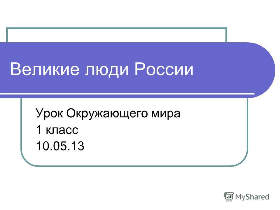Великие люди России Урок Окружающего мира 1 класс 10.05.13