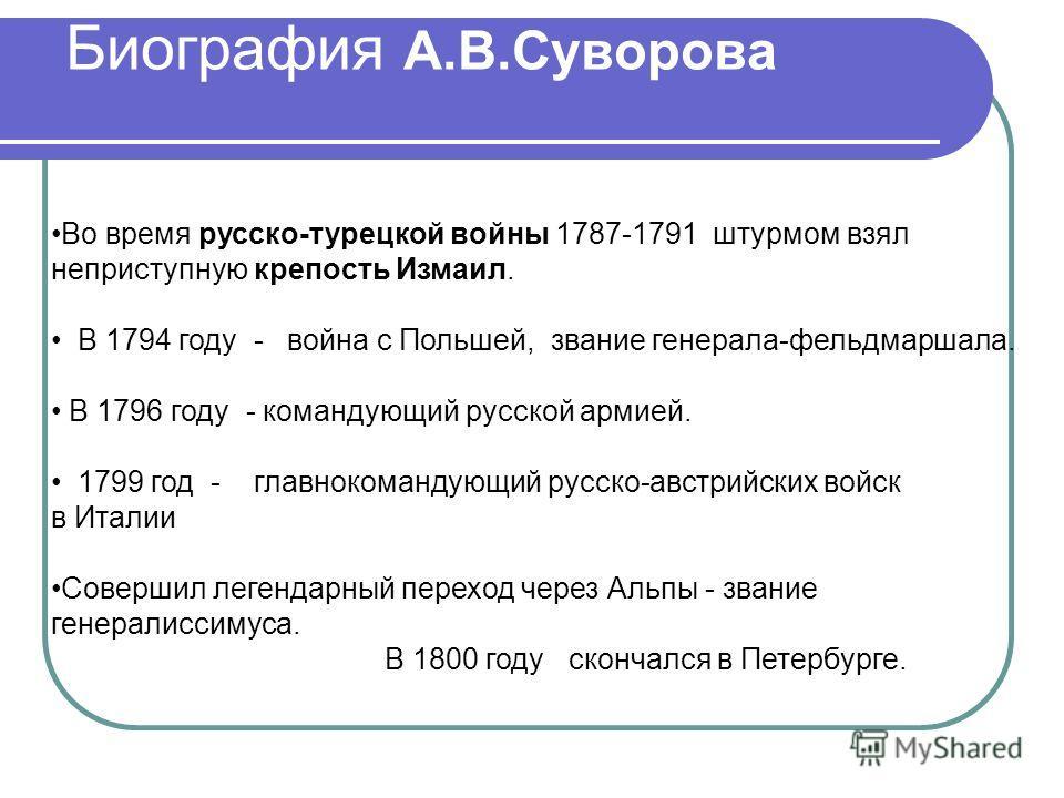 Биография А.В.Суворова Во время русско-турецкой войны 1787-1791 штурмом взял неприступную крепость Измаил. В 1794 году - война с Польшей, звание генерала-фельдмаршала. В 1796 году - командующий русской армией. 1799 год - главнокомандующий русско-авст