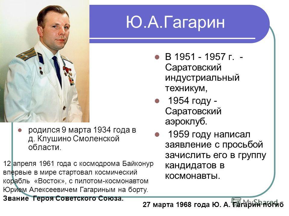 Ю.А.Гагарин родился 9 марта 1934 года в д. Клушино Смоленской области. В 1951 - 1957 г. - Саратовский индустриальный техникум, 1954 году - Саратовский аэроклуб. 1959 году написал заявление с просьбой зачислить его в группу кандидатов в космонавты. 12