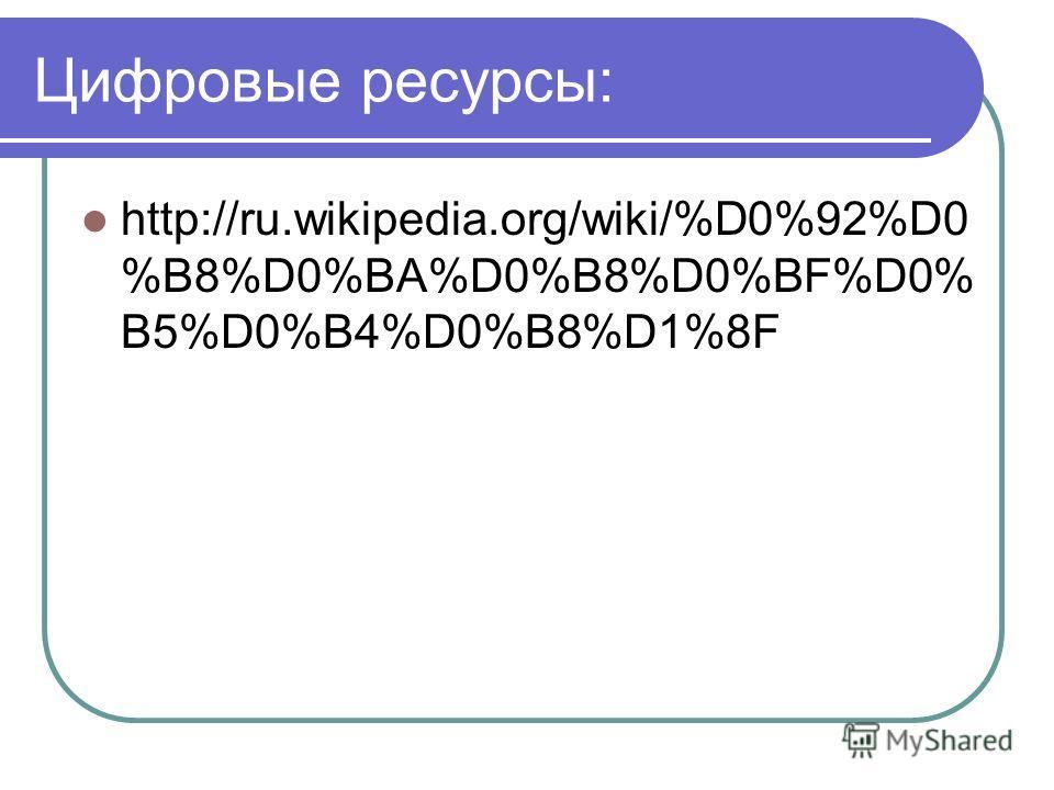 Цифровые ресурсы: http://ru.wikipedia.org/wiki/%D0%92%D0 %B8%D0%BA%D0%B8%D0%BF%D0% B5%D0%B4%D0%B8%D1%8F