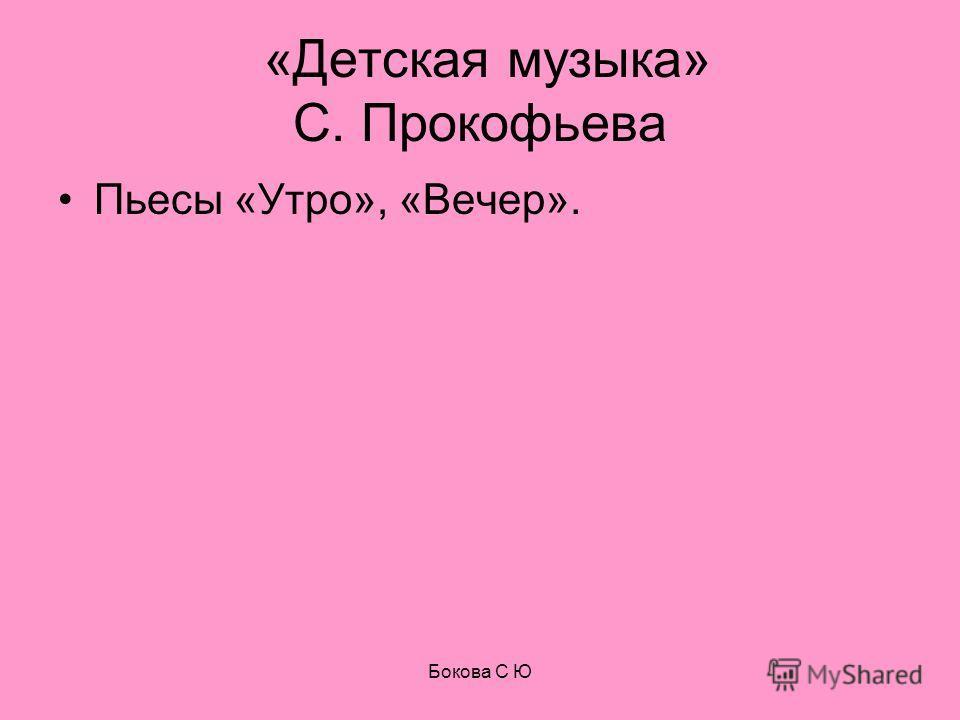 «Детская музыка» С. Прокофьева Пьесы «Утро», «Вечер». Бокова С Ю