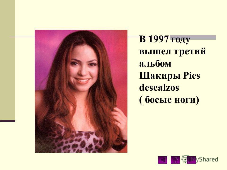 В 1997 году вышел третий альбом Шакиры Pies descalzos ( босые ноги)
