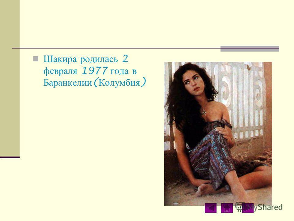 Шакира родилась 2 февраля 1977 года в Баранкелии ( Колумбия )