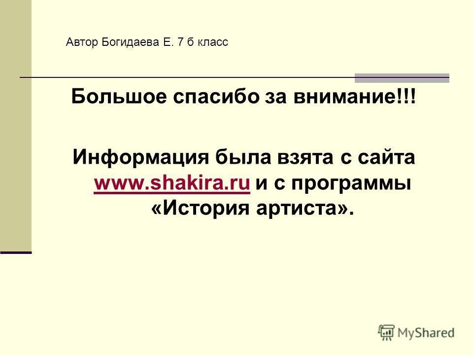 Большое спасибо за внимание!!! Информация была взята с сайта www.shakira.ru и с программы «История артиста». www.shakira.ru Автор Богидаева Е. 7 б класс