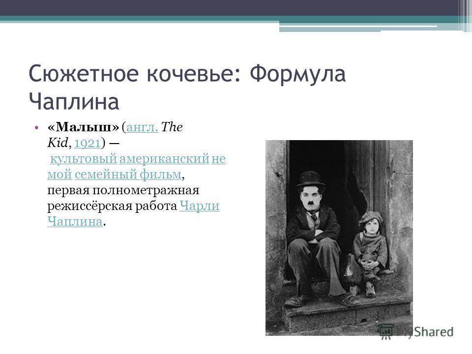 Сюжетное кочевье: Формула Чаплина «Малыш» (англ. The Kid, 1921) культовый американский не мой семейный фильм, первая полнометражная режиссёрская работа Чарли Чаплина.англ.1921 культовый американский не мой семейный фильм Чарли Чаплина