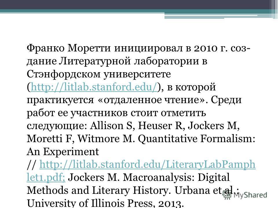 Франко Моретти инициировал в 2010 г. соз дание Литературной лаборатории в Стэнфордском университете (http://litlab.stanford.edu/), в которой практикуется «отдаленное чтение». Среди работ ее участников стоит отметить следующие: Allison S, Heuser R,