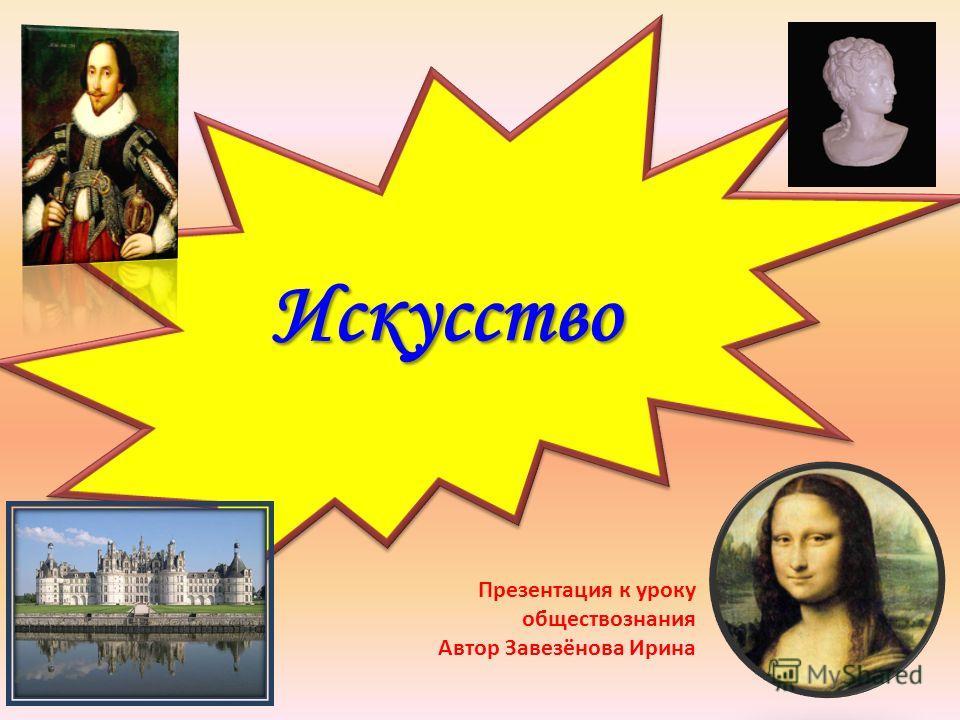 Искусство Искусство Презентация к уроку обществознания Автор Завезёнова Ирина
