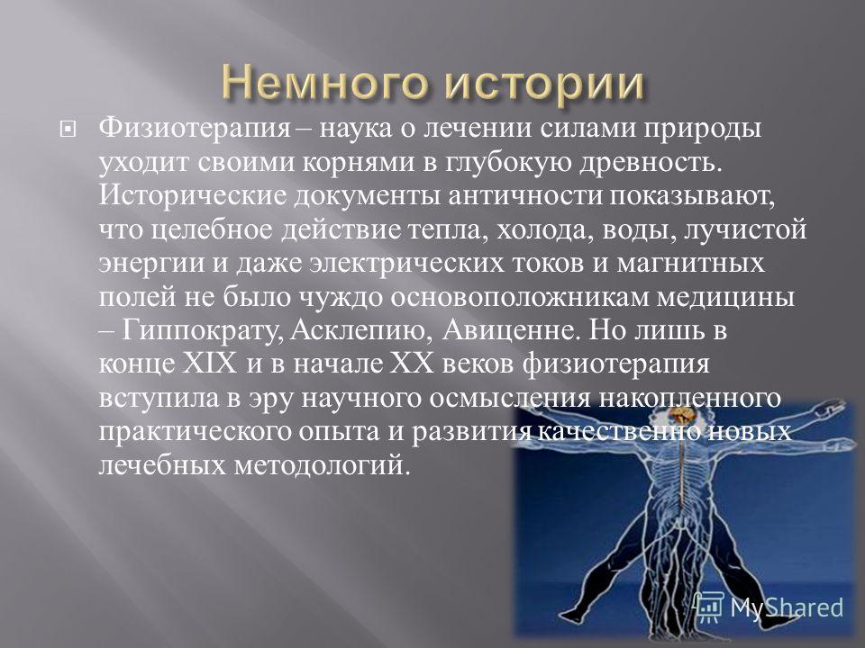 Физиотерапия – наука о лечении силами природы уходит своими корнями в глубокую древность. Исторические документы античности показывают, что целебное действие тепла, холода, воды, лучистой энергии и даже электрических токов и магнитных полей не было ч