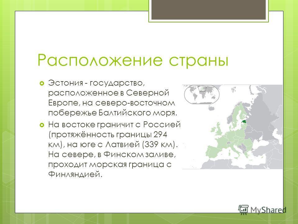 Расположение страны Эстония - государство, расположенное в Северной Европе, на северо-восточном побережье Балтийского моря. На востоке граничит с Россией (протяжённость границы 294 км), на юге с Латвией (339 км). На севере, в Финском заливе, проходит