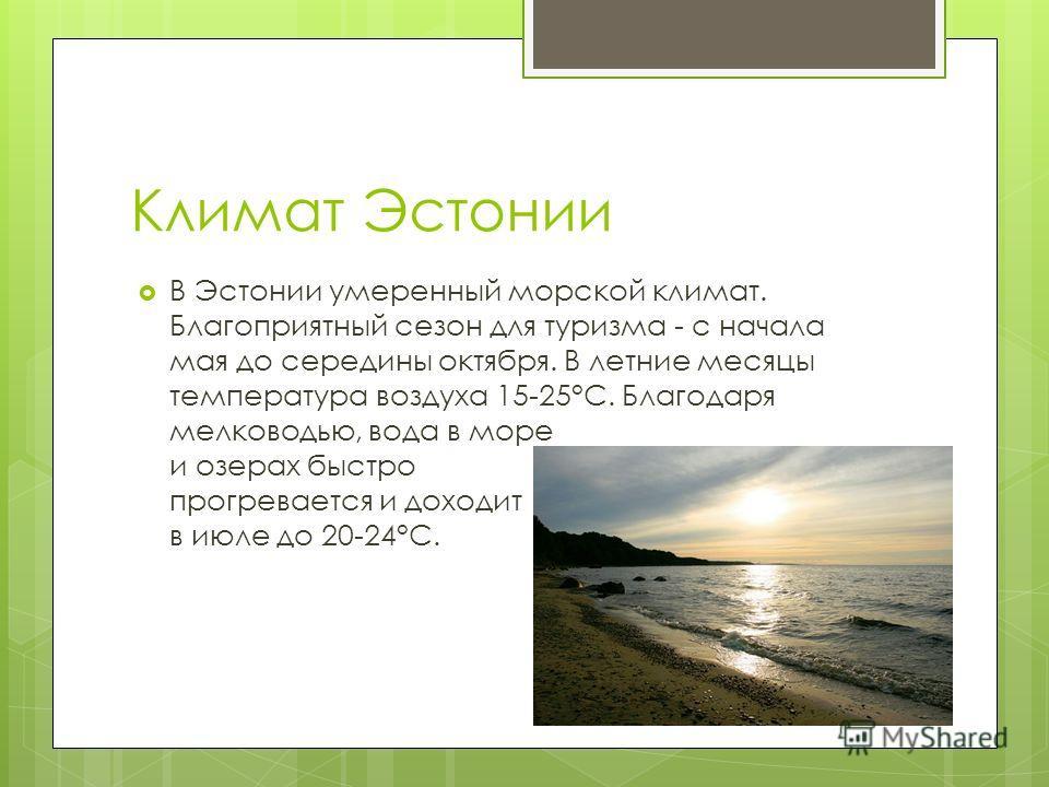 Климат Эстонии В Эстонии умеренный морской климат. Благоприятный сезон для туризма - с начала мая до середины октября. В летние месяцы температура воздуха 15-25°C. Благодаря мелководью, вода в море и озерах быстро прогревается и доходит в июле до 20-
