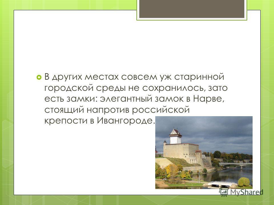 В других местах совсем уж старинной городской среды не сохранилось, зато есть замки: элегантный замок в Нарве, стоящий напротив российской крепости в Ивангороде.