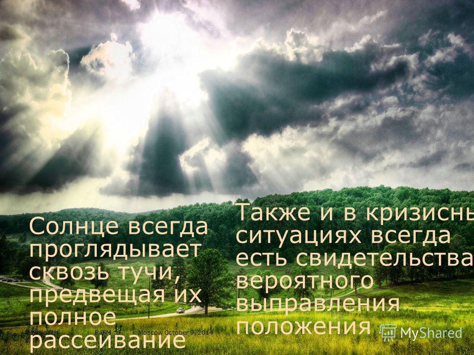 Солнце всегда проглядывает сквозь тучи, предвещая их полное рассеивание Также и в кризисных ситуациях всегда есть свидетельства вероятного выправления положения IMS Health RAFM Moscow October 9, 2014 2