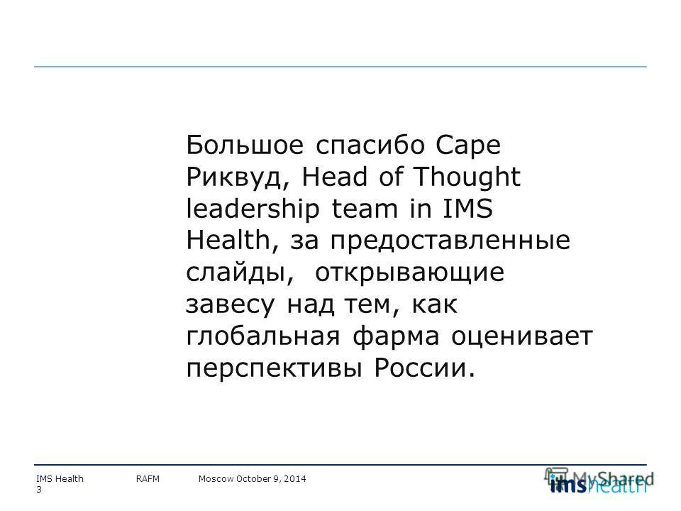 3 Большое спасибо Саре Риквуд, Head of Thought leadership team in IMS Health, за предоставленные слайды, открывающие завесу над тем, как глобальная форма оценивает перспективы России.