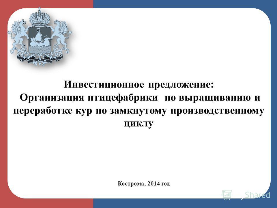 Кострома, 2014 год Инвестиционное предложение: Организация птицефабрики по выращиванию и переработке кур по замкнутому производственному циклу