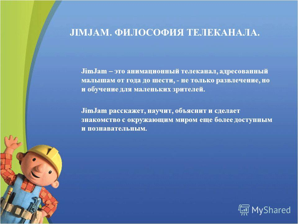 JIMJAM. ФИЛОСОФИЯ ТЕЛЕКАНАЛА. JimJam – это анимационный телеканал, адресованный малышам от года до шести, - не только развлечение, но и обучение для маленьких зрителей. JimJam расскажет, научит, объяснит и сделает знакомство с окружающим миром еще бо