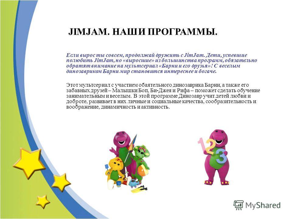 Если вырос ты совсем, продолжай дружить с JimJam. Дети, успевшие полюбить JimJam, но «выросшие» из большинства программ, обязательно обратят внимание на мультсериал «Барни и его друзья»! С веселым динозавриком Барни мир становится интереснее и богаче