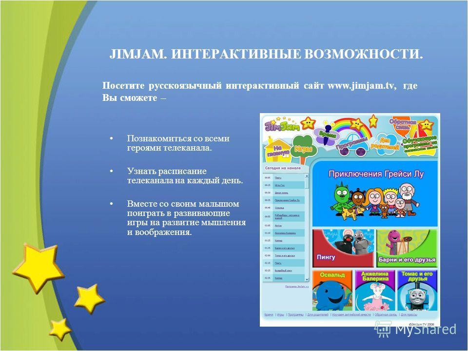 Познакомиться со всеми героями телеканала. Узнать расписание телеканала на каждый день. Вместе со своим малышом поиграть в развивающие игры на развитие мышления и воображения. JIMJAM. ИНТЕРАКТИВНЫЕ ВОЗМОЖНОСТИ. Посетите русскоязычный интерактивный са