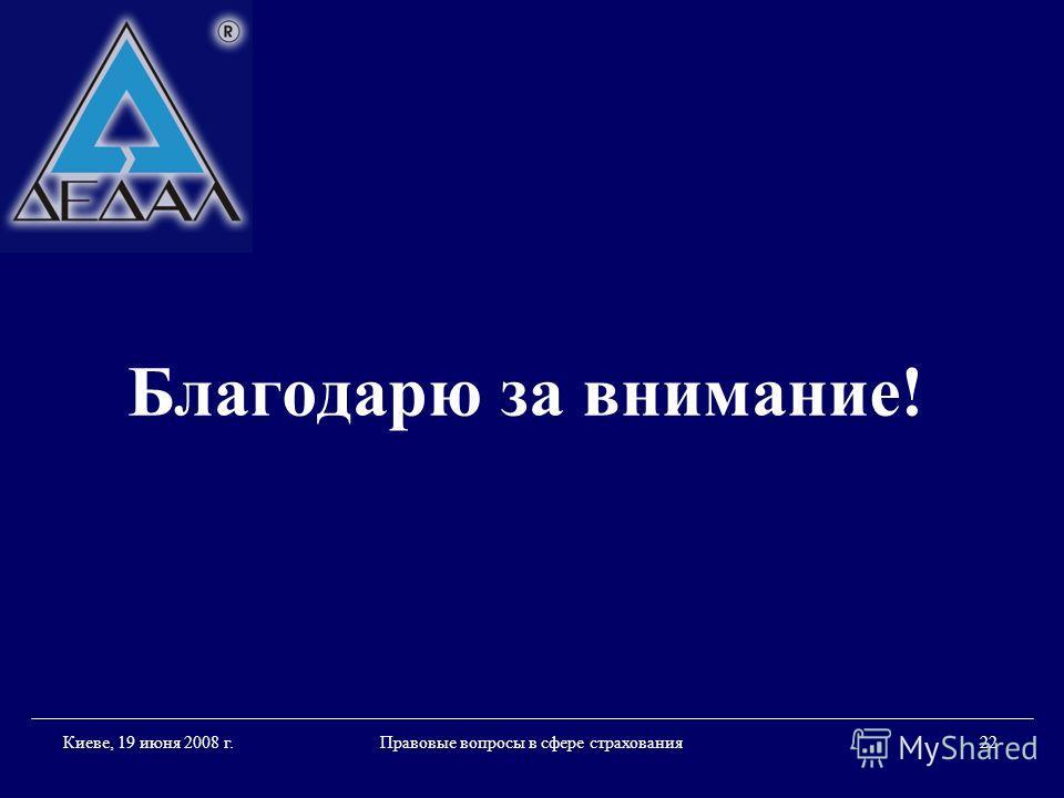 Правовые вопросы в сфере страхования 22 Киеве, 19 июня 2008 г. Благодарю за внимание!