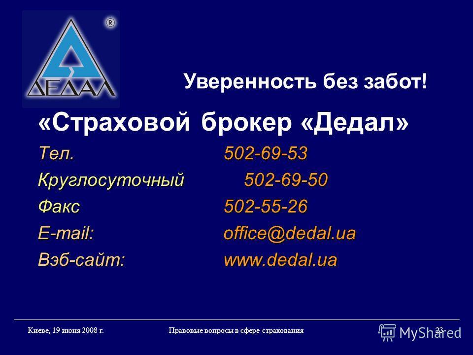 Правовые вопросы в сфере страхования 23 Киеве, 19 июня 2008 г. «Страховой брокер «Дедал» Тел.502-69-53 Круглосуточный 502-69-50 Факс 502-55-26 E-mail:office@dedal.ua Вэб-сайт:www.dedal.ua Уверенность без забот!