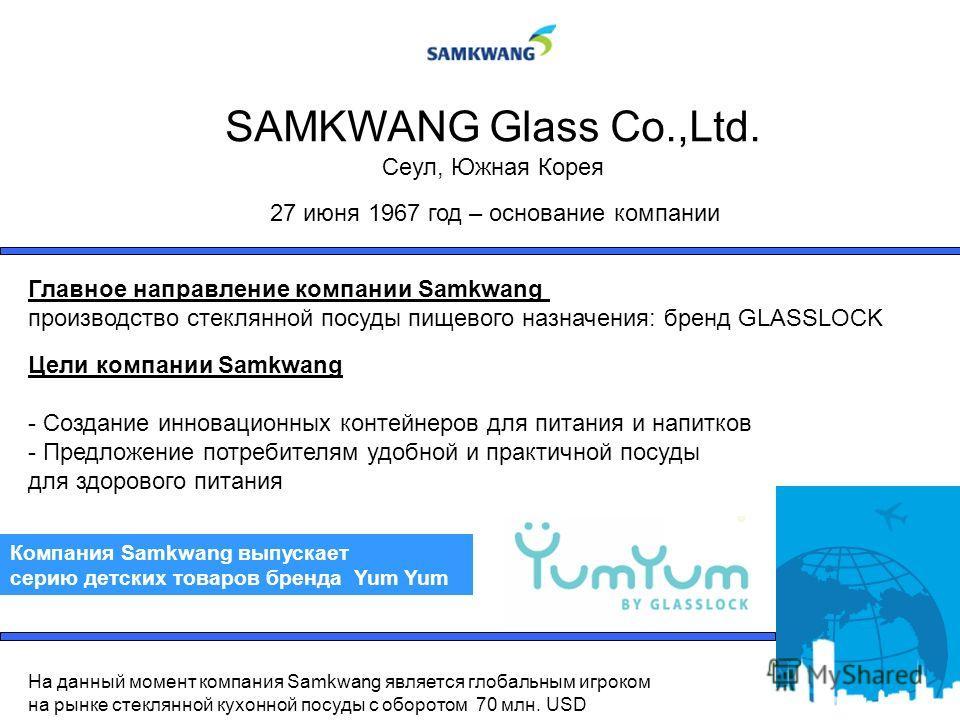 SAMKWANG Glass Co.,Ltd. Сеул, Южная Корея Главное направление компании Samkwang производство стеклянной посуды пищевого назначения: бренд GLASSLOCK Цели компании Samkwang - Создание инновационных контейнеров для питания и напитков - Предложение потре